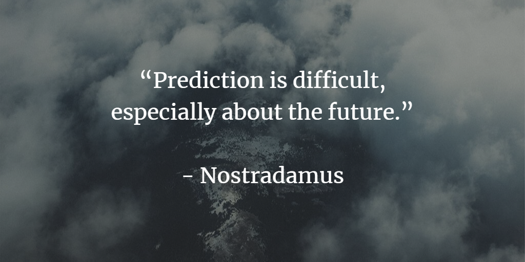 """Prediction is difficult, especially about the future"" - Nostradamus"